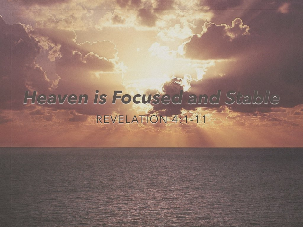 """Revelation 4:1-11, """"Heaven is Focused and Stable"""""""