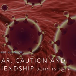 """Fear, Caution and Friendship"" John 15:13-17"