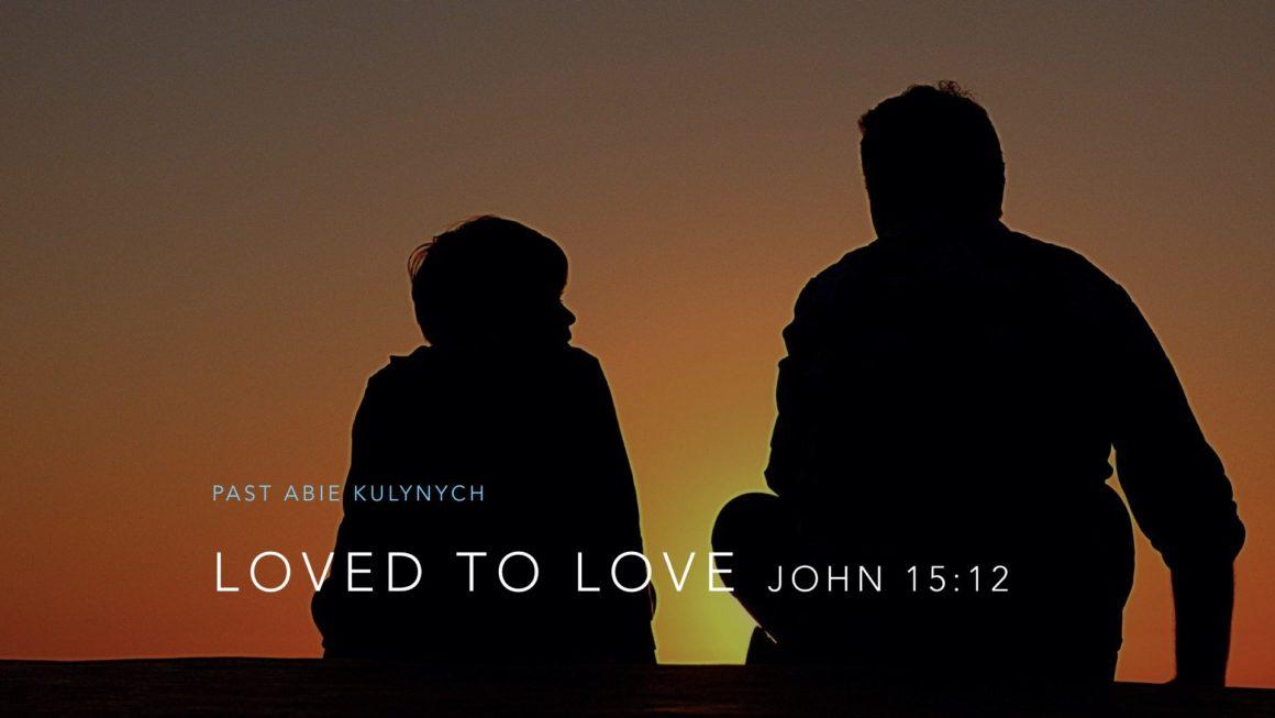 """""""Loved to Love"""" John 15:12"""