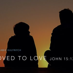 """Loved to Love"" John 15:12"