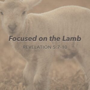 "Revelation 5:7-10 ""Focused on the Lamb"""