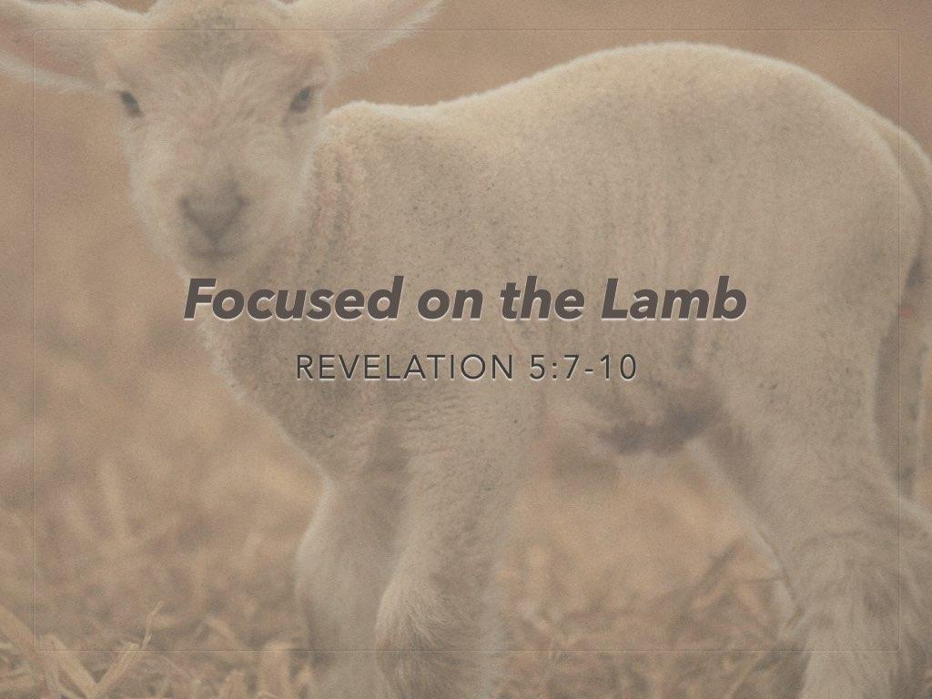 "Revelation 5:7-10 ""Focused on the Lamb"""